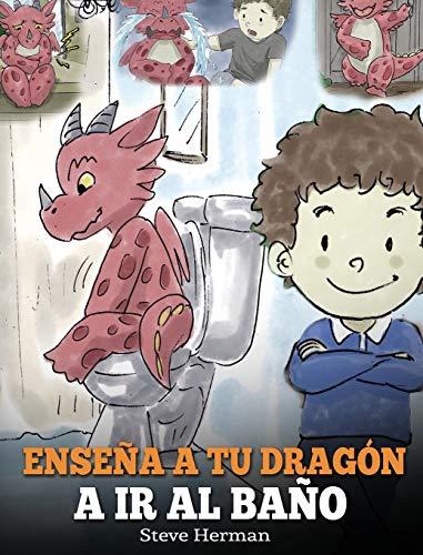 Enseña a Tu Dragón a Ir al Baño: Cómo Enseñar a Ir al Baño a Tu Dragón Que Tiene Miedo a Hacer Popó. Una Linda...